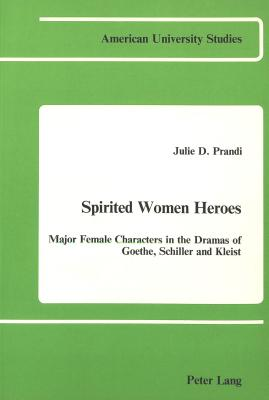 Image for Spirited Women Heroes: Major Female Characters in the Dramas of Goethe, Schiller and Kleist (American University Studies)