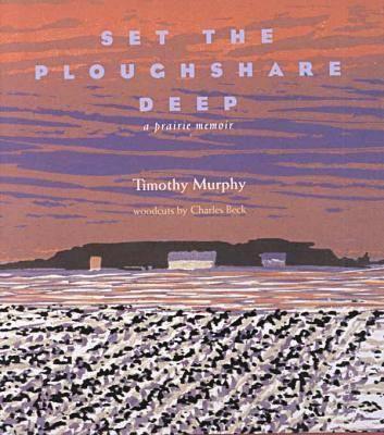 Set the Ploughshare Deep: A Prairie Memoir, Murphy, Tim; Beck, Charles [Contributor]