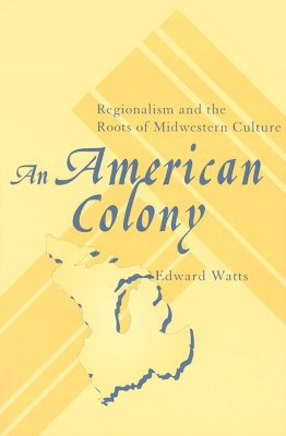 An American Colony: Regionalism and the Roots of Midwestern Culture, Edward Watts