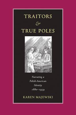 Image for Traitors & True Poles: Narrating A Polish-American Identity, 1880-1939 (Polish and Polish American Studies)