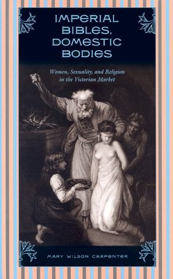 Image for Imperial Bibles, Domestic Bodies: Women, Sexuality, and Religion in the Victorian Market