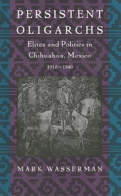 Image for Persistent Oligarchs: Elites and Politics in Chihuahua, Mexico 1910?1940
