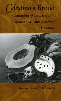 Image for Celestina's Brood: Continuities of the Baroque in Spanish and Latin American Literature