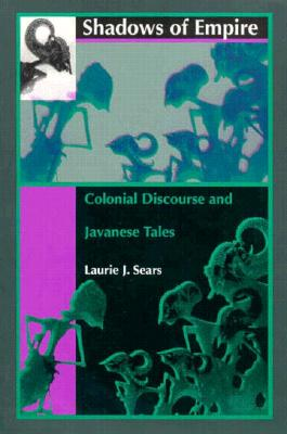 Shadows of Empire: Colonial Discourse and Javanese Tales, Sears, Laurie J.