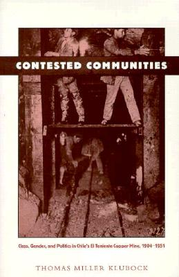 Contested Communities: Class, Gender, and Politics in Chile's El Teniente Copper Mine, 1904-1951, Klubock, Thomas Miller