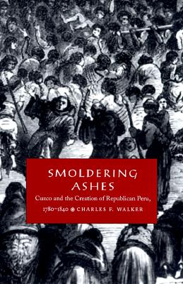Image for Smoldering Ashes: Cuzco and the Creation of Republican Peru, 1780-1840
