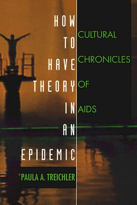 How to Have Theory in an Epidemic: Cultural Chronicles of AIDS (Series Q), Treichler, Paula A.
