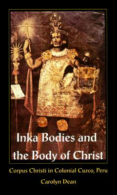 Inka Bodies and the Body of Christ: Corpus Christi in Colonial Cuzco, Peru, Dean, Carolyn J