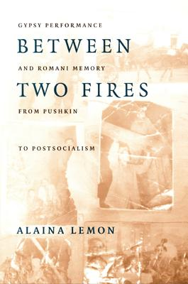 Image for Between Two Fires: Gypsy Performance and Romani Memory from Pushkin to Post-Socialism