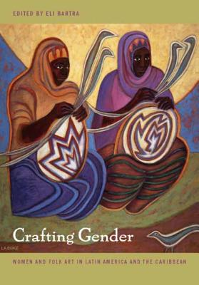 Image for Crafting Gender: Women and Folk Art in Latin America and the Caribbean