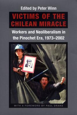 Image for Victims of the Chilean Miracle: Workers and Neoliberalism in the Pinochet Era, 1973?2002