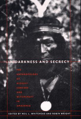 Image for In Darkness and Secrecy: The Anthropology of Assault Sorcery and Witchcraft in Amazonia