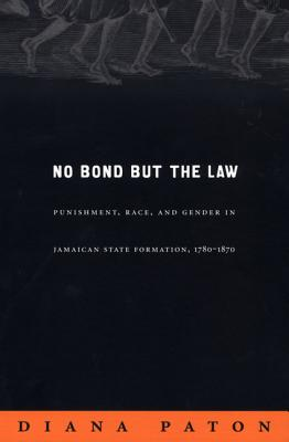 Image for No Bond but the Law: Punishment, Race, and Gender in Jamaican State Formation, 1780?1870 (Next Wave: New Directions in Women's Studies)