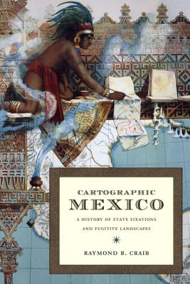 Cartographic Mexico: A History of State Fixations and Fugitive Landscapes (Latin America Otherwise), Craib, Raymond B