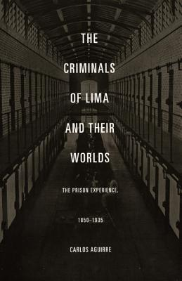Image for The Criminals of Lima and Their Worlds: The Prison Experience, 1850�1935