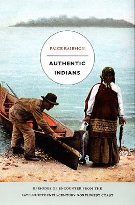 Authentic Indians: Episodes of Encounter from the Late-Nineteenth-Century Northwest Coast (a John Hope Franklin Center Book), Raibmon, Paige