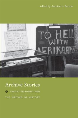 Archive Stories: Facts, Fictions, and the Writing of History, Antoinette Burton [Editor]; Helena Pohlandt-McCormick [Contributor]; Horacio N. Roque Ramírez [Contributor]; Marilyn Booth [Contributor]; Laura Mayhall [Contributor]; Renee Sentilles [Contributor]; Craig Robertson [Contributor]; John Randolph [Contributo