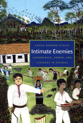 Intimate Enemies: Landowners, Power, and Violence in Chiapas, Bobrow-Strain, Aaron