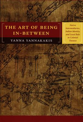 Image for Art of Being In-between: Native Intermediaries, Indian Identity, and Local Rule