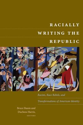 Image for Racially Writing the Republic: Racists, Race Rebels, and Transformations of American Identity