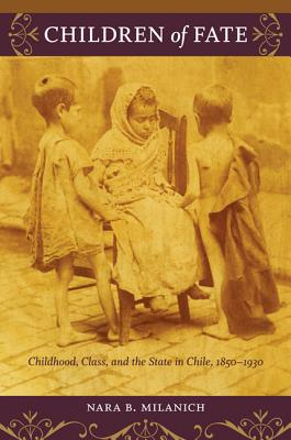 Image for Children of Fate: Childhood, Class, and the State in Chile, 1850–1930