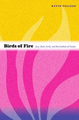 Image for Birds of Fire: Jazz, Rock, Funk, and the Creation of Fusion (Refiguring American Music)
