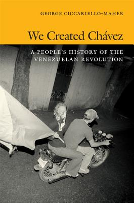 We Created Ch�vez: A People?s History of the Venezuelan Revolution, Ciccariello-Maher, George
