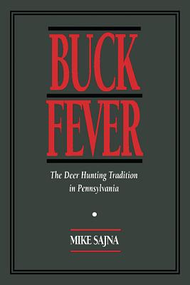 Buck Fever: The Deer Hunting Tradition in Pennsylvania, Sajna, Mike