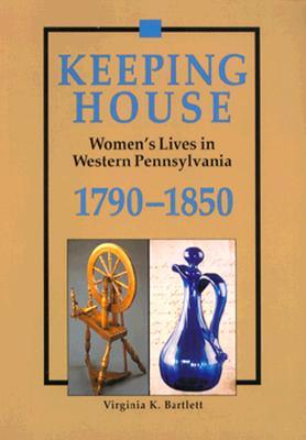 Keeping House: Women's Lives in Western Pennsylvania, 1790–1850, Virginia Bartlett