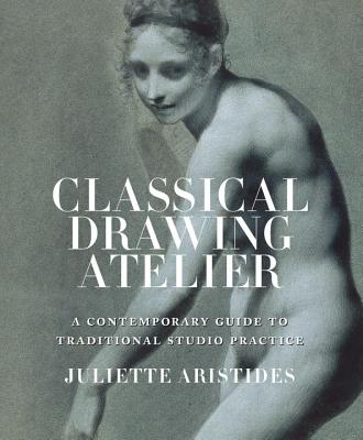 Image for Classical Drawing Atelier: A Contemporary Guide to Traditional Studio Practice