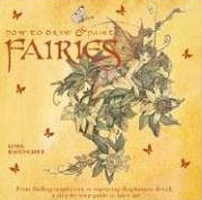 Image for How to Draw and Paint Fairies: From Finding Inspiration to Capturing Diaphanous Detail, a Step-by-step Guide to Fairy Art