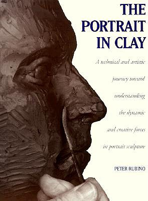 Image for The Portrait in Clay: A Technical, Artistic, and Philosophical Journey Toward Understanding the Dynamic and Creative Forces in Portrait Sculpture