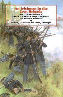 An Irishman in the Iron Brigade: The Civil War Memoirs of James P. Sullivan (The Irish in the Civil War), Beaudot, William J.K.