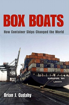 Box Boats: How Container Ships Changed the World, Brian Cudahy