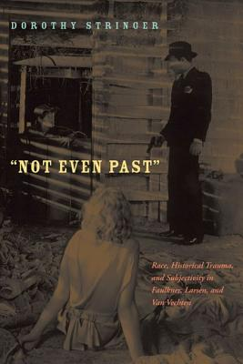 Image for Not Even Past: Race, Historical Trauma, and Subjectivity in Faulkner, Larsen, and Van Vechten (American Literatures Initiative)