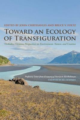 Toward an Ecology of Transfiguration: Orthodox Christian Perspectives on Environment, Nature, and Creation (Orthodox Christianity and Contemporary Thought), Ecumenical Patriarch Bartholomew