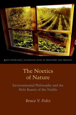 The Noetics of Nature: Environmental Philosophy and the Holy Beauty of the Visible (Groundworks: Ecological Issues in Philosophy and Theology), Bruce V. Foltz