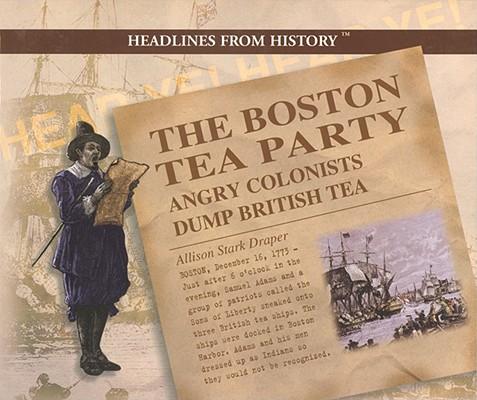 The Boston Tea Party: Angry Colonists Dump British Tea (Headlines from History), Draper, Allison Stark