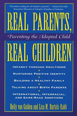 Real Parents, Real Children: Parenting the Adopted Child, Holly Van Gulden; Lisa M. Bartels-Rabb
