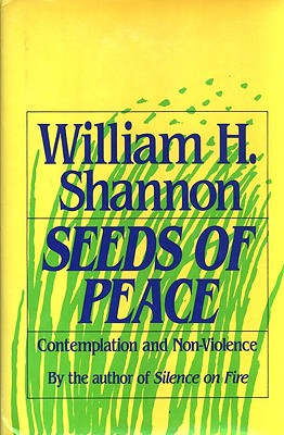 Seeds of Peace: Contemplation and Non-Violence, Shannon, William H.