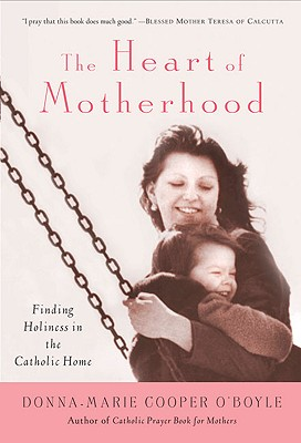 "The Heart of Motherhood: Finding Holiness in the Catholic Home, ""O'Boyle, Donna-Marie Cooper"""