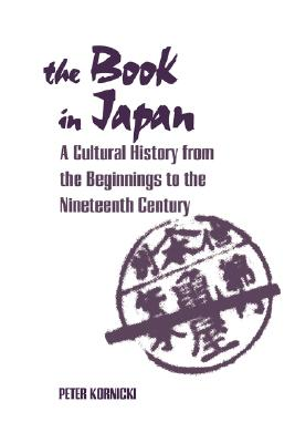 The Book in Japan: A Cultural History from the Beginnings to the Nineteenth Century, Kornicki, Peter