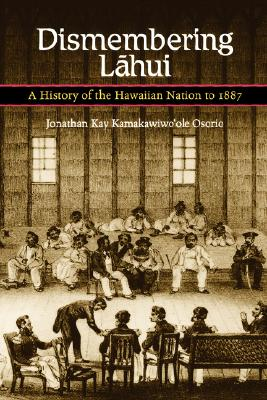 Dismembering Lahui: A History of the Hawaiian Nation to 1887, Osorio, Jonathan K. K.