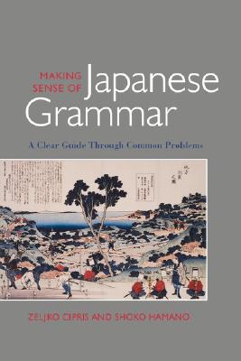 Making Sense of Japanese Grammar  A Clear Guide Through Common Problems, Cipris, Zeljko,  Hamano, Shoko
