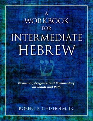A Workbook for Intermediate Hebrew: Grammar, Exegesis, and Commentary on Jonah and Ruth, Robert B. Chisholm