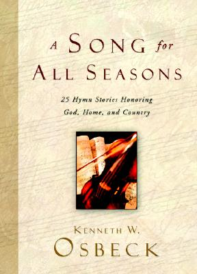 Song for All Seasons : 25 Hymn Stories Honoring God, Home, and Country, KENNETH W. OSBECK
