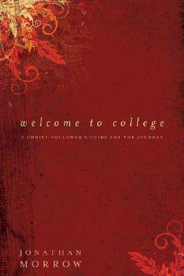 Welcome to College: A Christ-Follower's Guide for the Journey, Morrow, Jonathan