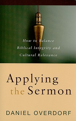 Applying the Sermon: How to Balance Biblical Integrity and Cultural Relevance, Daniel Overdorf