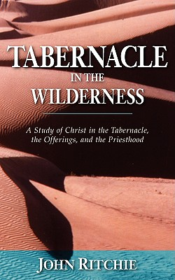 Image for Tabernacle in the Wilderness: A Study of Christ in the Tabernacle, the Offerings, and the Priesthood (John Ritchie Memorial Library)