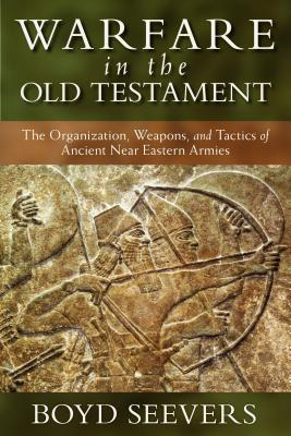 Warfare in the Old Testament: The Organization, Weapons, and Tactics of Ancient Near Eastern Armies, Boyd Seevers